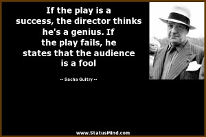 If the play is a success, the director thinks he's a genius. If the ...