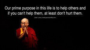 ... if you can't help them, at least don't hurt them. – Dalai Lama