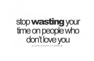Stop wasting your time on people who don't love you.