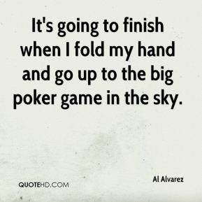 Al Alvarez - It's going to finish when I fold my hand and go up to the ...