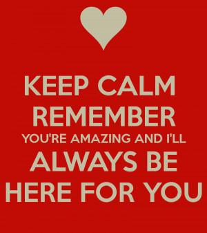 KEEP CALM REMEMBER YOU'RE AMAZING AND I'LL ALWAYS BE HERE FOR YOU