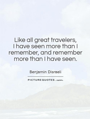 Like all great travelers, I have seen more than I remember, and ...