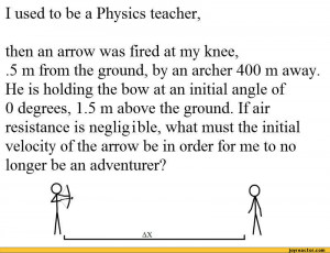 used to be a Physics teacher,then an arrow was fired at my knee,.5 m ...