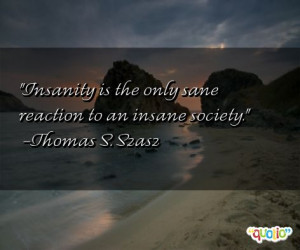 Insanity is the only sane reaction to an insane society. -Thomas S ...
