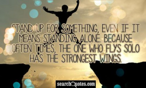 Stand up for something, even if it means standing alone. Because often ...
