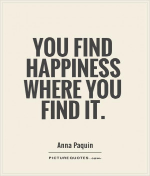 You find happiness where you find it Picture Quote #1