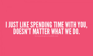just like spending time with you, doesn't matter what we do.