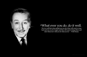 Walt Disney - What ever you do, do it well.