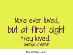 George Chapman Quotes - None ever loved, but at first sight they loved ...