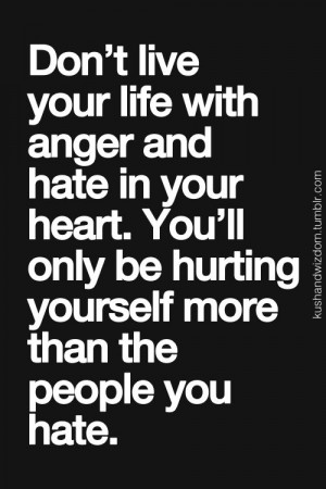Don't live with anger and hate in your heart. You'll only be hurting ...