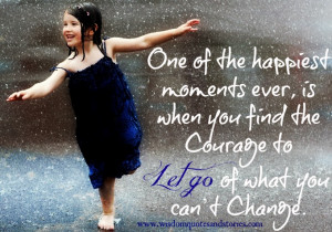 ... is when you find the courage to let go of what you can't change
