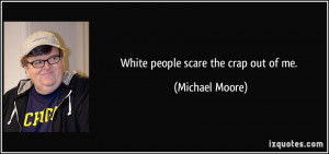 White people scare the crap out of me. - Michael Moore