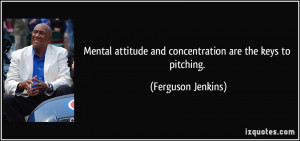 Mental attitude and concentration are the keys to pitching. - Ferguson ...