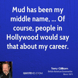 Mud has been my middle name, ... Of course, people in Hollywood would ...