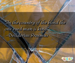 In the country of the blind the one eyed man is king. -Desiderius ...