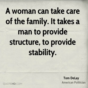Tom DeLay - A woman can take care of the family. It takes a man to ...