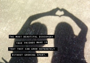 the most beautiful discovery true friends make is that they can grow ...