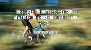 The bicycle, the bicycle surely, should always be the vehicle of ...