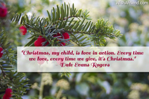 Christmas, my child, is love in action. Every time we love, every ...