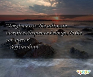 Forgivness is The ultimate sacrifice.Eloquence belongs , To the ...