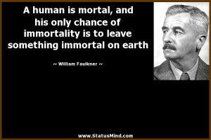 human is mortal, and his only chance of immortality ia to leave ...