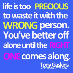 ... WRONG person. You've better off alone until the RIGHT ONE comes along