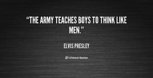 The army teaches boys to think like men. - Elvis Presley at Lifehack ...