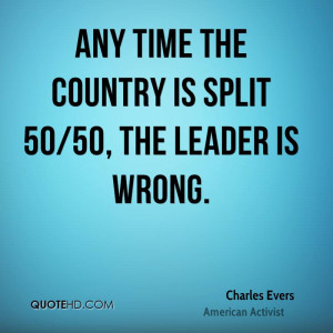 Any time the country is split 50/50, the leader is wrong.