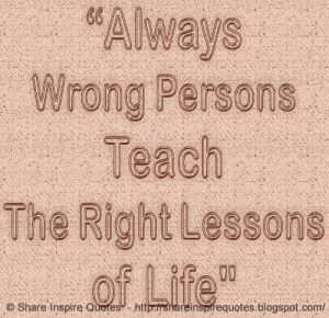 Always wrong persons teach the right lessons of life. | Share Inspire ...