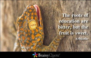 The roots of education are bitter, but the fruit is sweet. - Aristotle