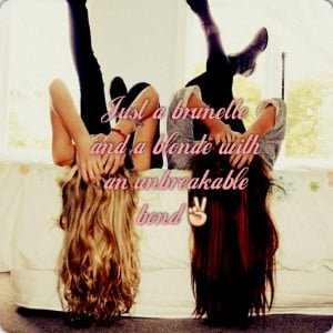 ... brunette and a blonde with an unbreakable bond! Best friend quotes