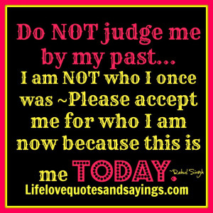 Do NOT judge me by my past... I am NOT who I once was and I don't live ...