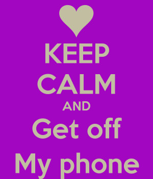 KEEP CALM AND Get off My phone