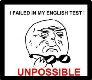 failed in my english test unpossible