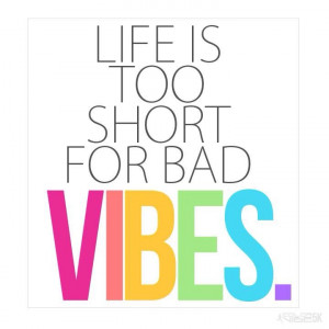 Life is too short for bad vibes.