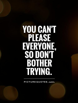 You can't please everyone, so don't bother trying Picture Quote #1