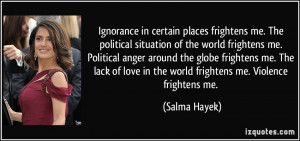 ... love in the world frightens me. Violence frightens me. - Salma Hayek