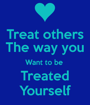 you should treat others how you want to be treated Treat people like you want to be treated' and coming the other way with an armful of groceries, you treat them as you want to be treated.