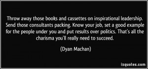 Throw away those books and cassettes on inspirational leadership. Send ...