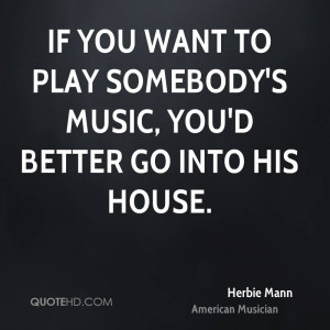 If you want to play somebody 39 s music you 39 d better go into his ...
