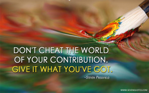 Don't cheat the world of your contribution. Give it what you've ...