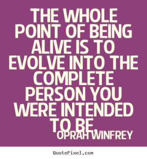 Oprah Winfrey Quotes - The whole point of being alive is to evolve ...