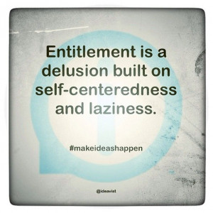 Entitlement is a delusion built on self-centeredness and laziness. # ...