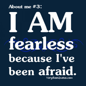 Quotes About Me - I am fearless because I've been afraid.