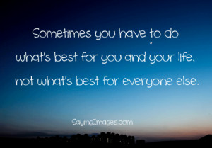 Sometimes You Have To Do What's Best For You And Your Life: Quote ...