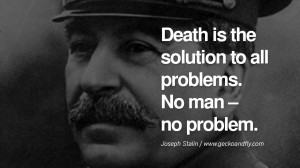 ... the solution to all problems. No man – no problem. – Joseph Stalin