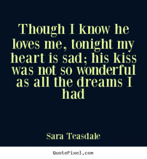 ... he loves me, tonight my heart is sad; his kiss was not.. - Love quote
