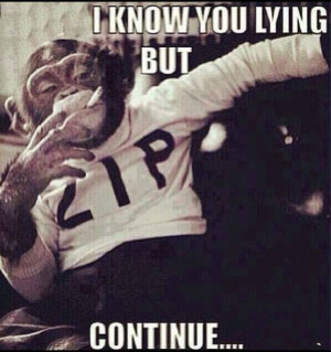 know you lying but continue…
