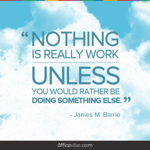 Nothing is really work, unless …
