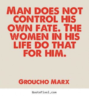 Groucho Marx Quotes - Man does not control his own fate. The women in ...